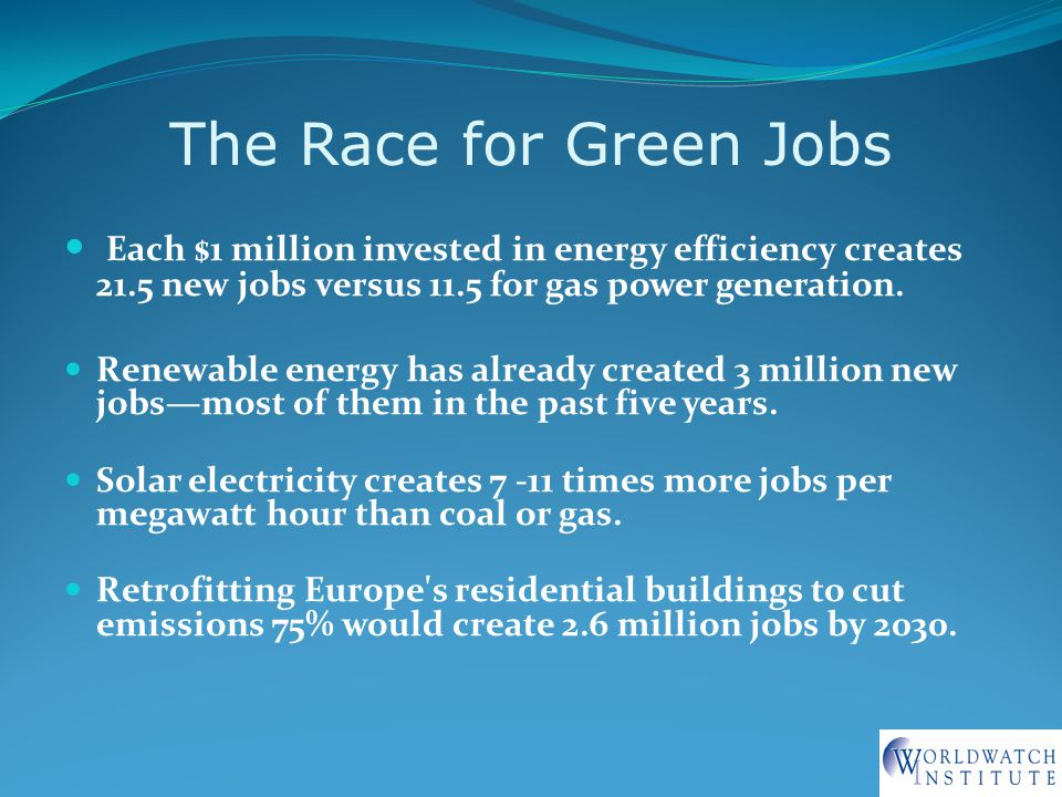 The Race for Green Jobs Each $1 million invested in energy efficiency creates 21.5 new jobs versus 11.5 for gas power generation.