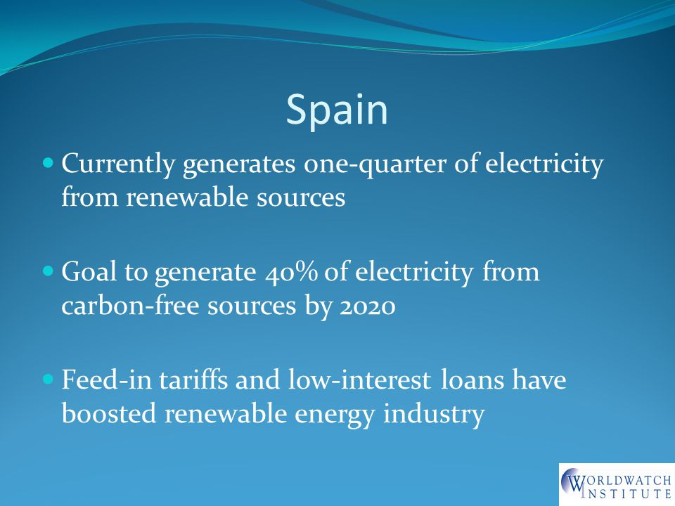 Spain Currently generates one-quarter of electricity from renewable sources Goal to generate 40% of electricity from carbon-free sources by 2020 Feed-in tariffs and low-interest loans have boosted renewable energy industry