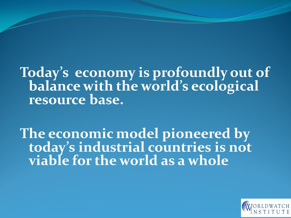 Today's economy is profoundly out of balance with the world's ecological resource base.