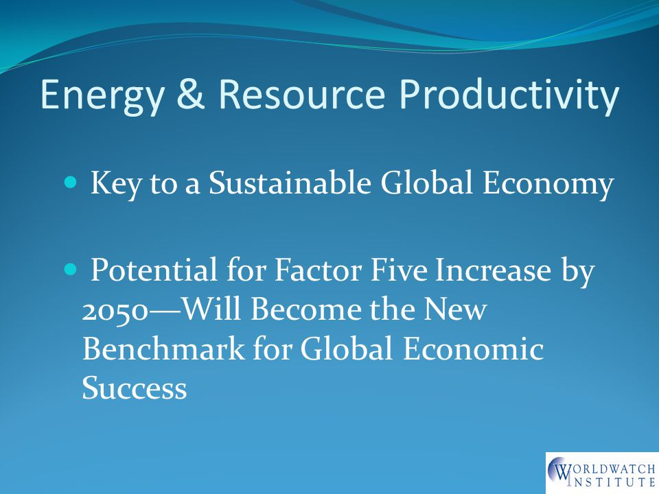 Energy & Resource Productivity Key to a Sustainable Global Economy Potential for Factor Five Increase by 2050—Will Become the New Benchmark for Global Economic Success