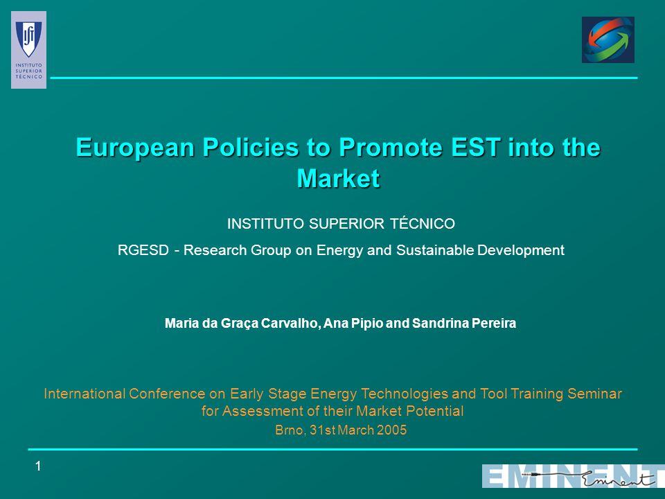 1 European Policies to Promote EST into the Market INSTITUTO SUPERIOR TÉCNICO RGESD - Research Group on Energy and Sustainable Development Maria da Graça Carvalho, Ana Pipio and Sandrina Pereira International Conference on Early Stage Energy Technologies and Tool Training Seminar for Assessment of their Market Potential Brno, 31st March 2005