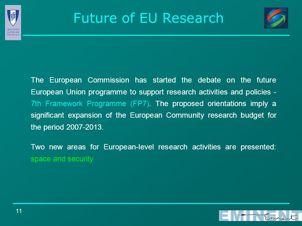 11 Future of EU Research The European Commission has started the debate on the future European Union programme to support research activities and policies - 7th Framework Programme (FP7).