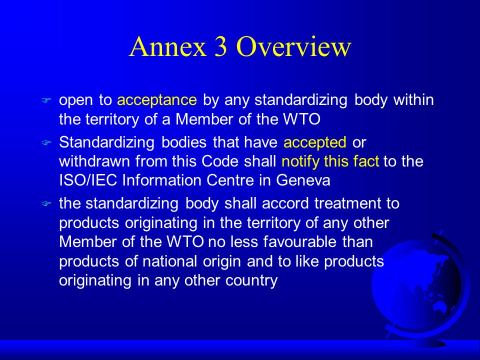 Annex 3 Overview F open to acceptance by any standardizing body within the territory of a Member of the WTO F Standardizing bodies that have accepted or withdrawn from this Code shall notify this fact to the ISO/IEC Information Centre in Geneva F the standardizing body shall accord treatment to products originating in the territory of any other Member of the WTO no less favourable than products of national origin and to like products originating in any other country