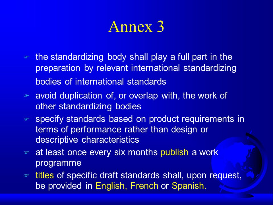 Annex 3 F the standardizing body shall play a full part in the preparation by relevant international standardizing bodies of international standards F avoid duplication of, or overlap with, the work of other standardizing bodies F specify standards based on product requirements in terms of performance rather than design or descriptive characteristics F at least once every six months publish a work programme F titles of specific draft standards shall, upon request, be provided in English, French or Spanish.