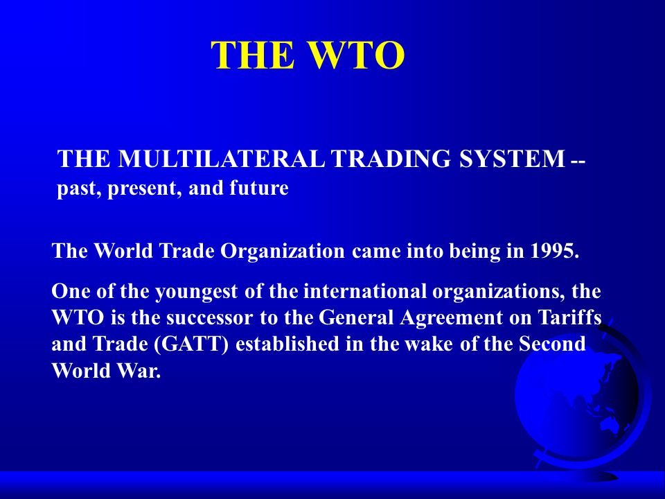 THE WTO THE MULTILATERAL TRADING SYSTEM -- past, present, and future The World Trade Organization came into being in 1995.
