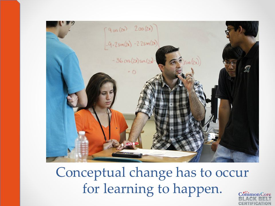 Conceptual change has to occur for learning to happen.