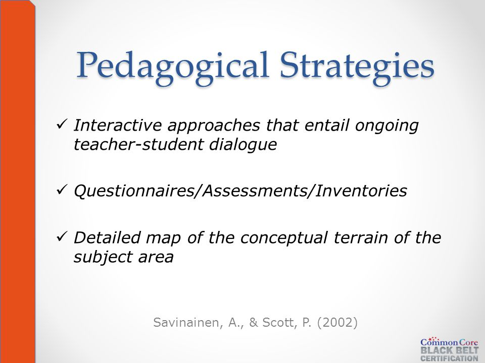 Pedagogical Strategies Interactive approaches that entail ongoing teacher-student dialogue Questionnaires/Assessments/Inventories Detailed map of the conceptual terrain of the subject area Savinainen, A., & Scott, P.