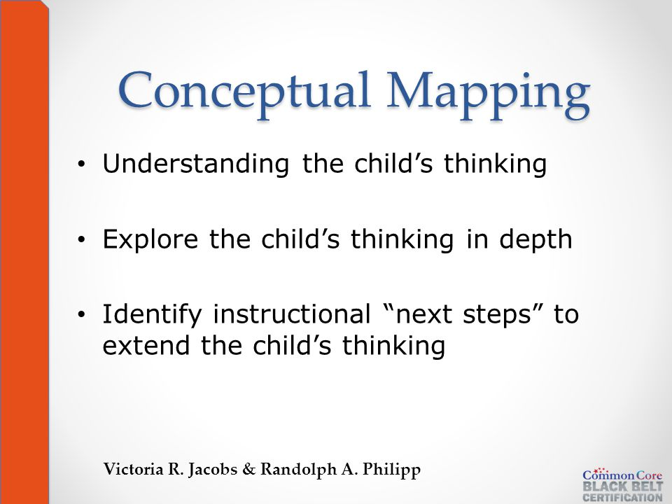 Conceptual Mapping Understanding the child's thinking Explore the child's thinking in depth Identify instructional next steps to extend the child's thinking Victoria R.