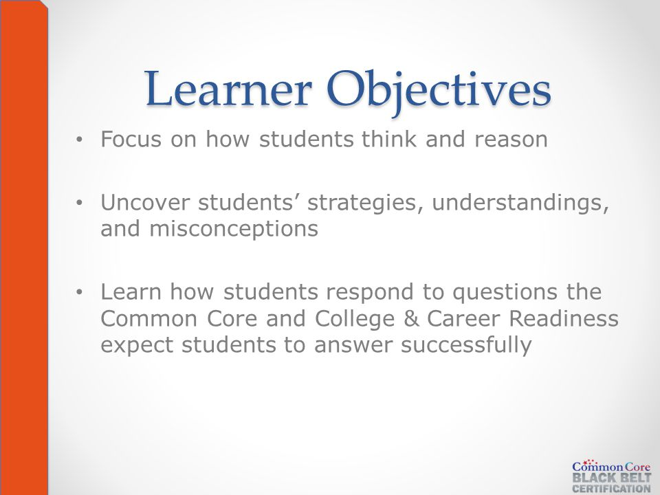 Learner Objectives Focus on how students think and reason Uncover students' strategies, understandings, and misconceptions Learn how students respond to questions the Common Core and College & Career Readiness expect students to answer successfully