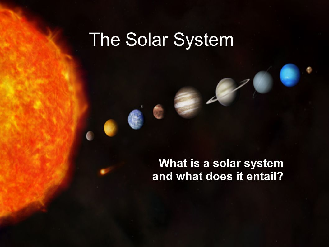 The Solar System What is a solar system and what does it entail