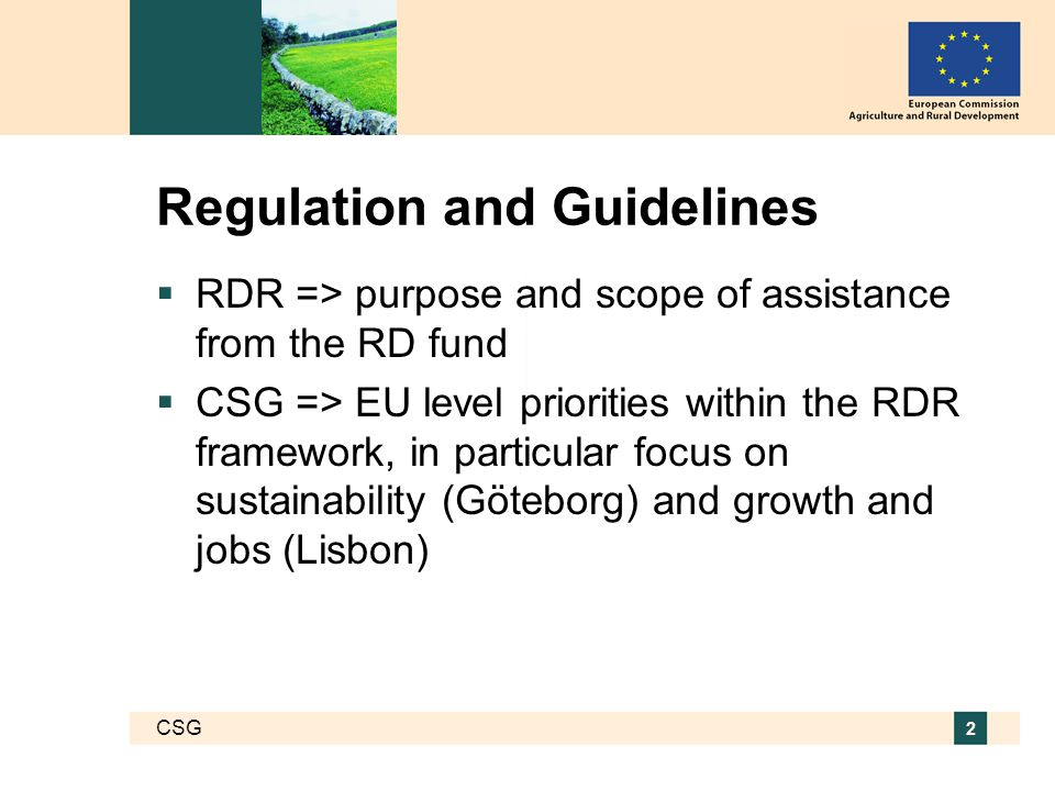 CSG 2 Regulation and Guidelines  RDR => purpose and scope of assistance from the RD fund  CSG => EU level priorities within the RDR framework, in particular focus on sustainability (Göteborg) and growth and jobs (Lisbon)