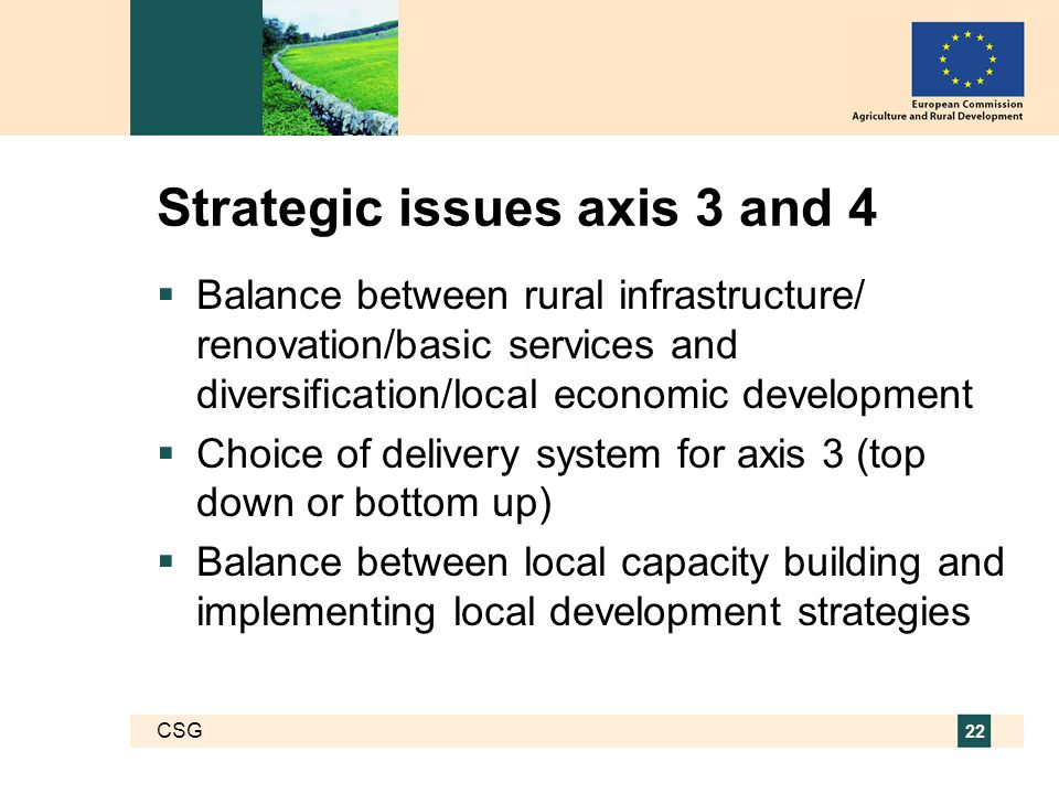 CSG 22 Strategic issues axis 3 and 4  Balance between rural infrastructure/ renovation/basic services and diversification/local economic development  Choice of delivery system for axis 3 (top down or bottom up)  Balance between local capacity building and implementing local development strategies