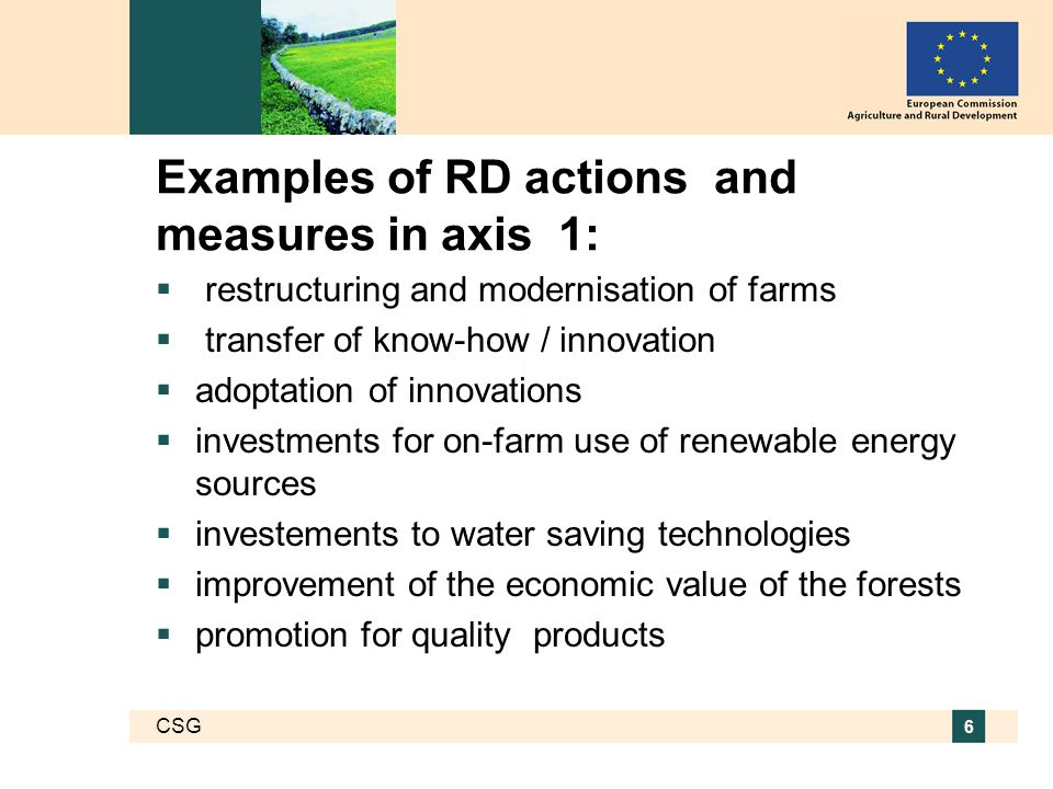 CSG 6 Examples of RD actions and measures in axis 1:  restructuring and modernisation of farms  transfer of know-how / innovation  adoptation of innovations  investments for on-farm use of renewable energy sources  investements to water saving technologies  improvement of the economic value of the forests  promotion for quality products