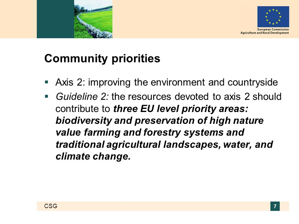 CSG 7 Community priorities  Axis 2: improving the environment and countryside  Guideline 2: the resources devoted to axis 2 should contribute to three EU level priority areas: biodiversity and preservation of high nature value farming and forestry systems and traditional agricultural landscapes, water, and climate change.