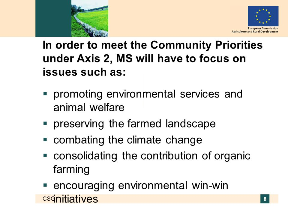 CSG 8 In order to meet the Community Priorities under Axis 2, MS will have to focus on issues such as:  promoting environmental services and animal welfare  preserving the farmed landscape  combating the climate change  consolidating the contribution of organic farming  encouraging environmental win-win initiatives