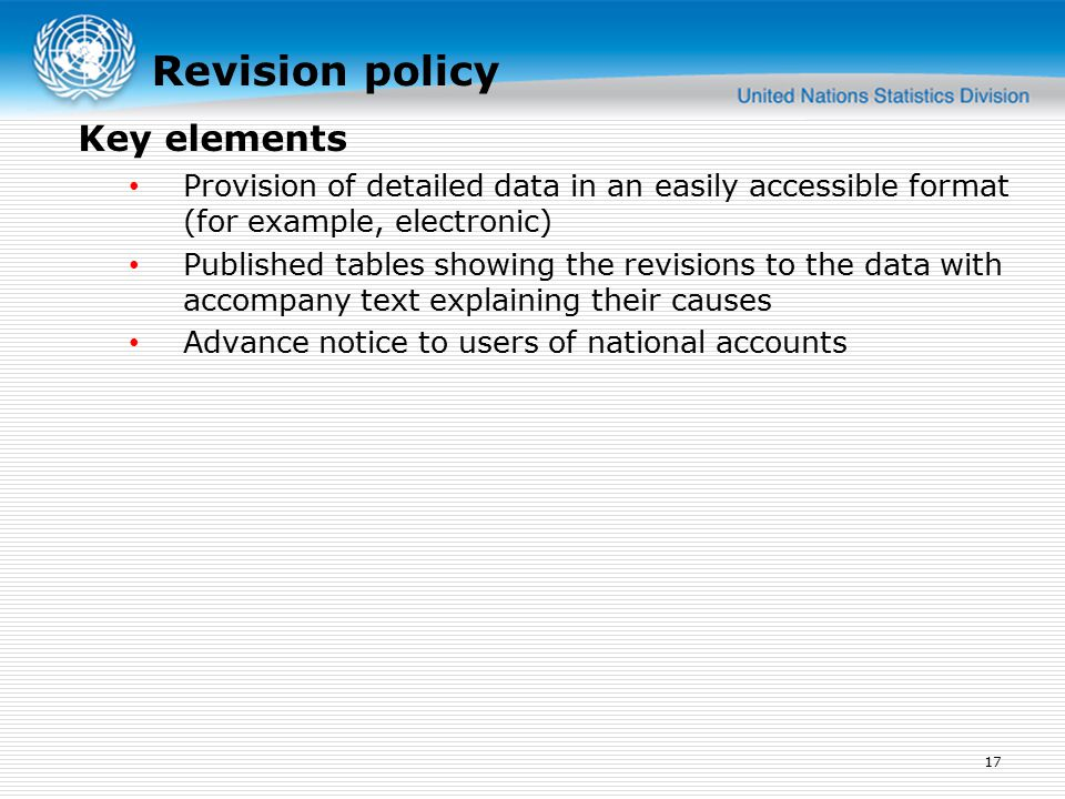 Revision policy Provision of detailed data in an easily accessible format (for example, electronic) Published tables showing the revisions to the data with accompany text explaining their causes Advance notice to users of national accounts 17 Key elements