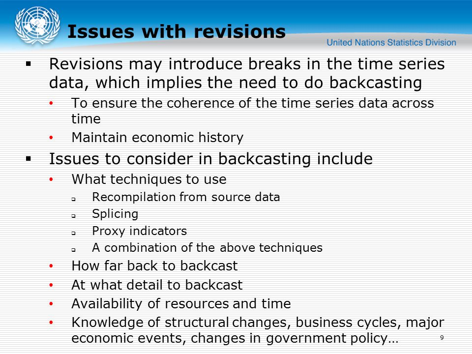  Revisions may introduce breaks in the time series data, which implies the need to do backcasting To ensure the coherence of the time series data across time Maintain economic history  Issues to consider in backcasting include What techniques to use  Recompilation from source data  Splicing  Proxy indicators  A combination of the above techniques How far back to backcast At what detail to backcast Availability of resources and time Knowledge of structural changes, business cycles, major economic events, changes in government policy… 9 Issues with revisions