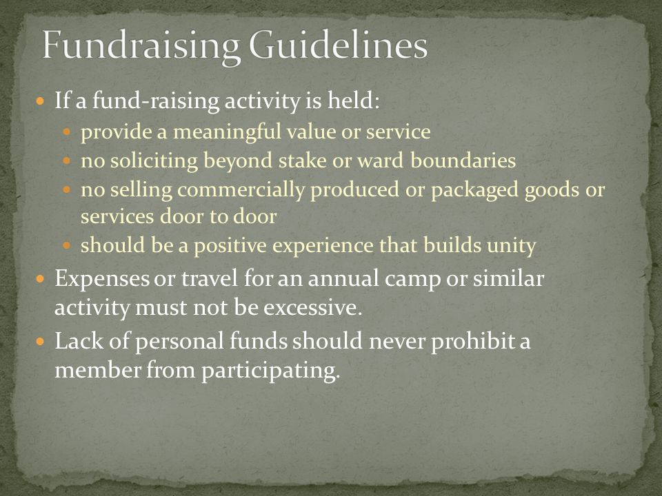 If a fund-raising activity is held: provide a meaningful value or service no soliciting beyond stake or ward boundaries no selling commercially produced or packaged goods or services door to door should be a positive experience that builds unity Expenses or travel for an annual camp or similar activity must not be excessive.