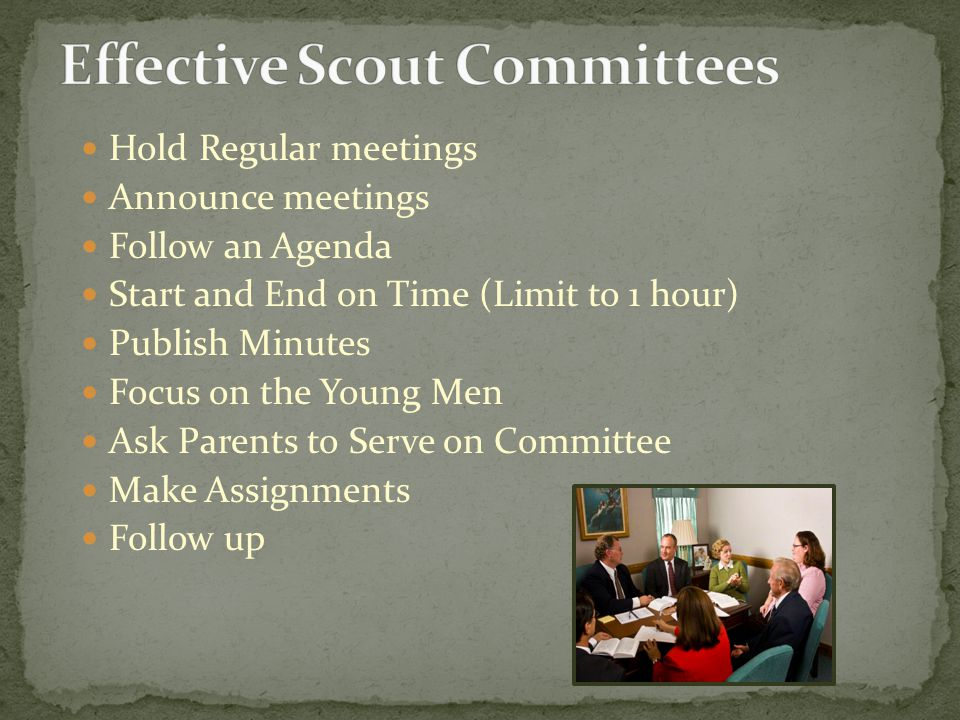 Hold Regular meetings Announce meetings Follow an Agenda Start and End on Time (Limit to 1 hour) Publish Minutes Focus on the Young Men Ask Parents to Serve on Committee Make Assignments Follow up