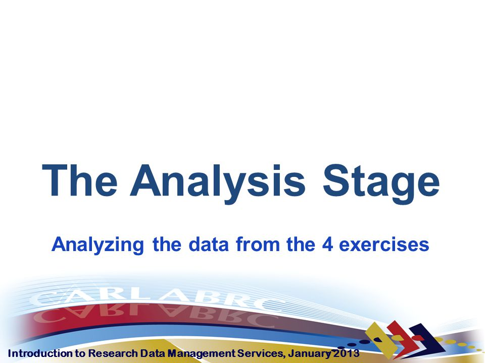 Introduction to Research Data Management Services, January 2013 The Analysis Stage Analyzing the data from the 4 exercises