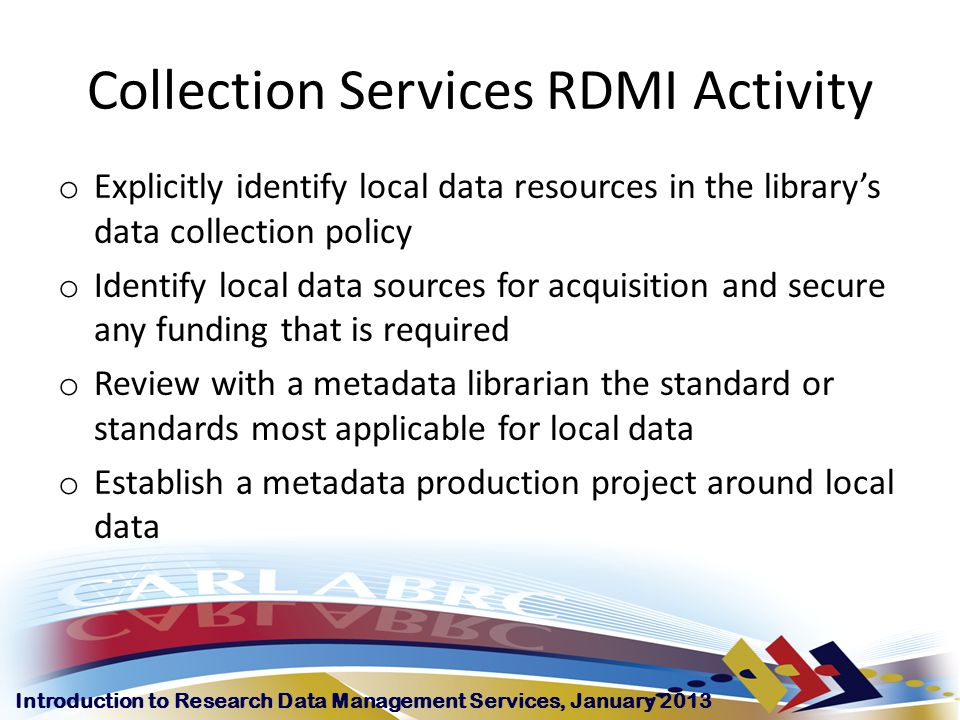 Introduction to Research Data Management Services, January 2013 Collection Services RDMI Activity o Explicitly identify local data resources in the library's data collection policy o Identify local data sources for acquisition and secure any funding that is required o Review with a metadata librarian the standard or standards most applicable for local data o Establish a metadata production project around local data