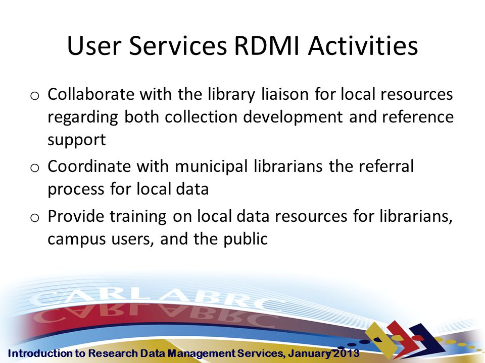 Introduction to Research Data Management Services, January 2013 User Services RDMI Activities o Collaborate with the library liaison for local resources regarding both collection development and reference support o Coordinate with municipal librarians the referral process for local data o Provide training on local data resources for librarians, campus users, and the public