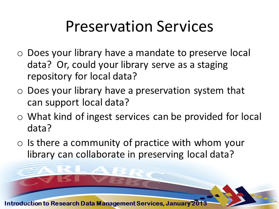 Introduction to Research Data Management Services, January 2013 Preservation Services o Does your library have a mandate to preserve local data.