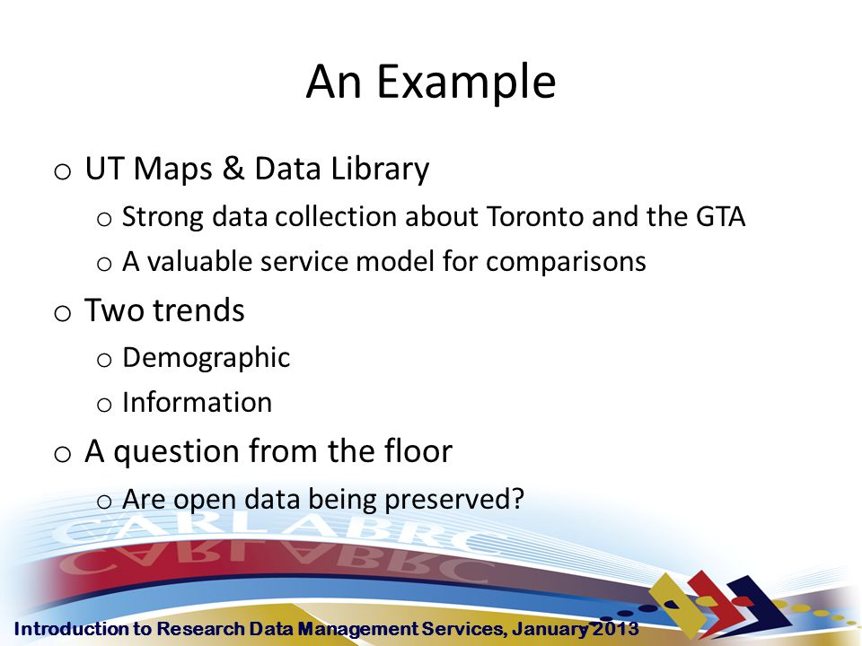 Introduction to Research Data Management Services, January 2013 An Example o UT Maps & Data Library o Strong data collection about Toronto and the GTA o A valuable service model for comparisons o Two trends o Demographic o Information o A question from the floor o Are open data being preserved
