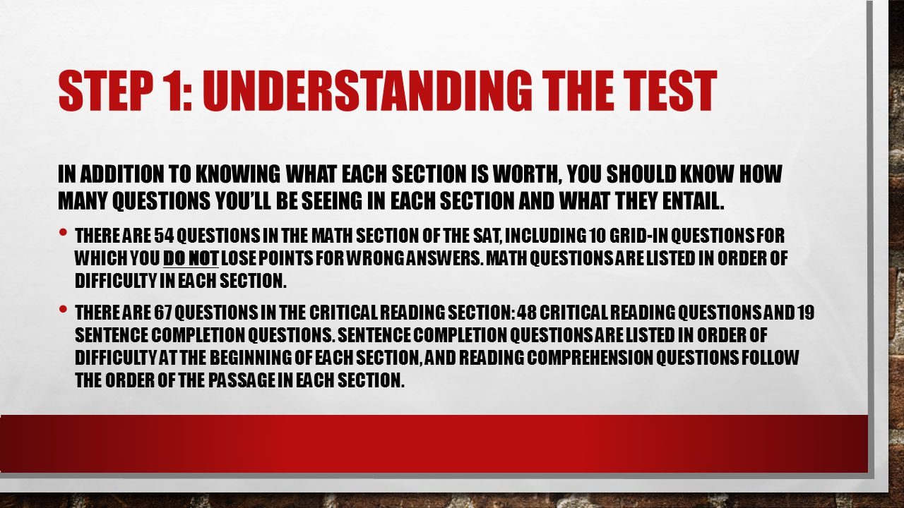 STEP 1: UNDERSTANDING THE TEST IN ADDITION TO KNOWING WHAT EACH SECTION IS WORTH, YOU SHOULD KNOW HOW MANY QUESTIONS YOU'LL BE SEEING IN EACH SECTION AND WHAT THEY ENTAIL.