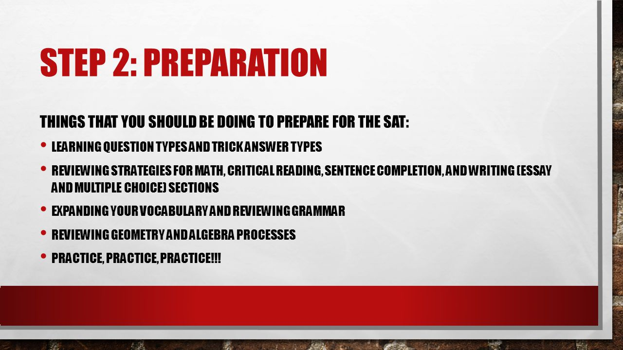 STEP 2: PREPARATION THINGS THAT YOU SHOULD BE DOING TO PREPARE FOR THE SAT: LEARNING QUESTION TYPES AND TRICK ANSWER TYPES REVIEWING STRATEGIES FOR MATH, CRITICAL READING, SENTENCE COMPLETION, AND WRITING (ESSAY AND MULTIPLE CHOICE) SECTIONS EXPANDING YOUR VOCABULARY AND REVIEWING GRAMMAR REVIEWING GEOMETRY AND ALGEBRA PROCESSES PRACTICE, PRACTICE, PRACTICE!!!