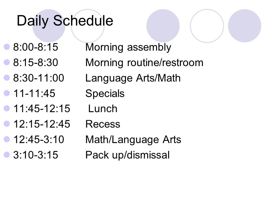 Daily Schedule 8:00-8:15Morning assembly 8:15-8:30Morning routine/restroom 8:30-11:00Language Arts/Math 11-11:45 Specials 11:45-12:15 Lunch 12:15-12:45 Recess 12:45-3:10 Math/Language Arts 3:10-3:15 Pack up/dismissal