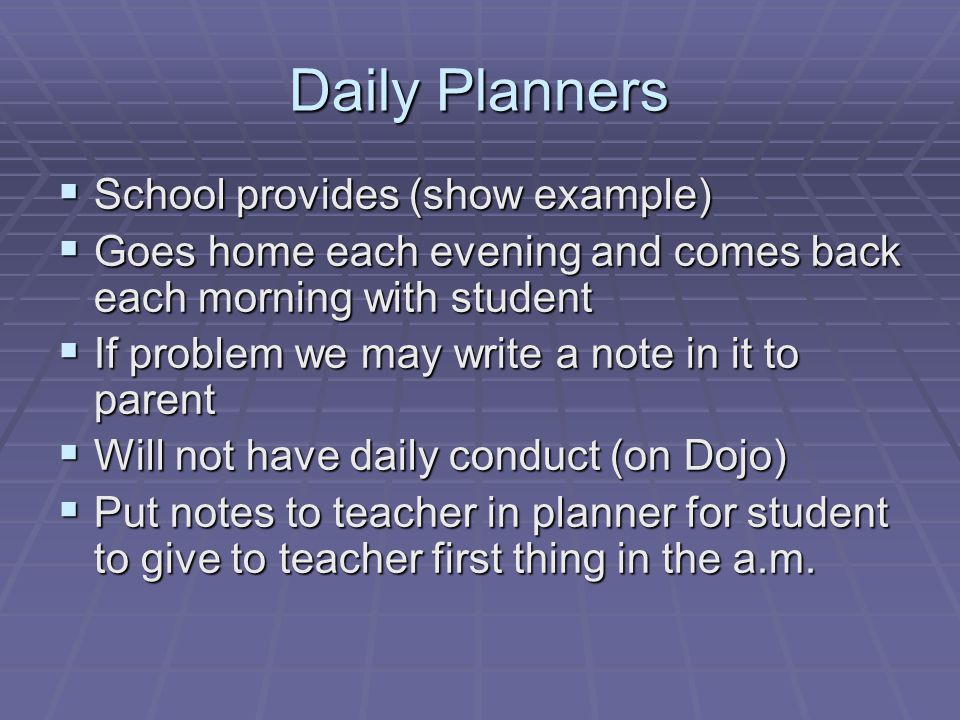 Daily Planners  School provides (show example)  Goes home each evening and comes back each morning with student  If problem we may write a note in it to parent  Will not have daily conduct (on Dojo)  Put notes to teacher in planner for student to give to teacher first thing in the a.m.