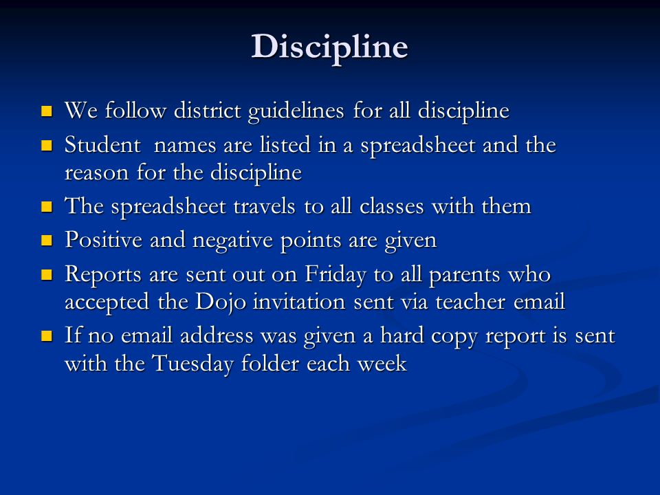 Discipline We follow district guidelines for all discipline We follow district guidelines for all discipline Student names are listed in a spreadsheet and the reason for the discipline Student names are listed in a spreadsheet and the reason for the discipline The spreadsheet travels to all classes with them The spreadsheet travels to all classes with them Positive and negative points are given Positive and negative points are given Reports are sent out on Friday to all parents who accepted the Dojo invitation sent via teacher  Reports are sent out on Friday to all parents who accepted the Dojo invitation sent via teacher  If no  address was given a hard copy report is sent with the Tuesday folder each week If no  address was given a hard copy report is sent with the Tuesday folder each week