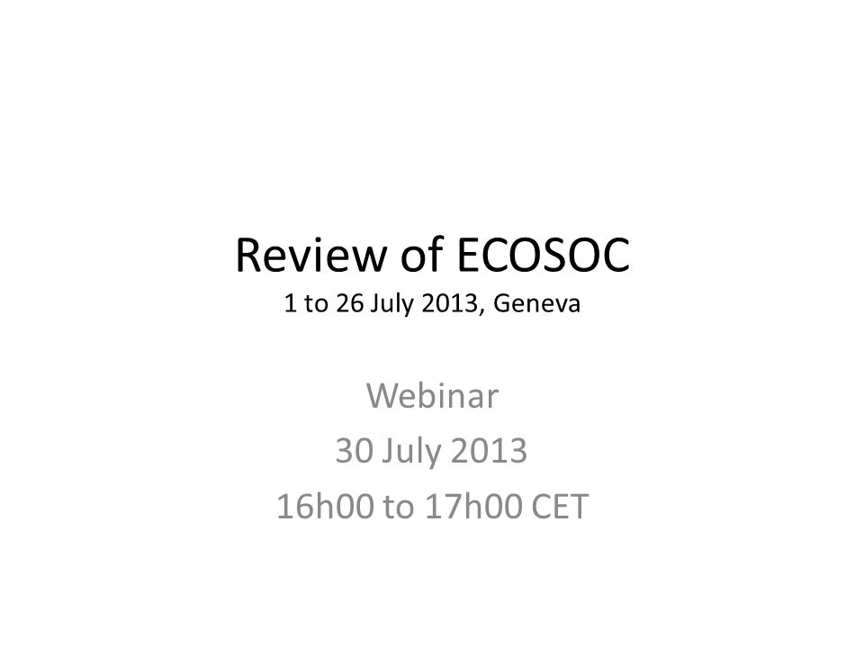 Review of ECOSOC 1 to 26 July 2013, Geneva Webinar 30 July h00 to 17h00 CET