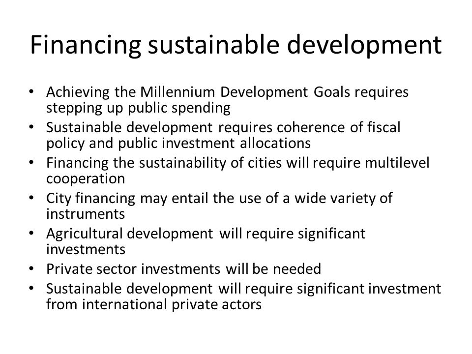 Financing sustainable development Achieving the Millennium Development Goals requires stepping up public spending Sustainable development requires coherence of fiscal policy and public investment allocations Financing the sustainability of cities will require multilevel cooperation City financing may entail the use of a wide variety of instruments Agricultural development will require significant investments Private sector investments will be needed Sustainable development will require significant investment from international private actors