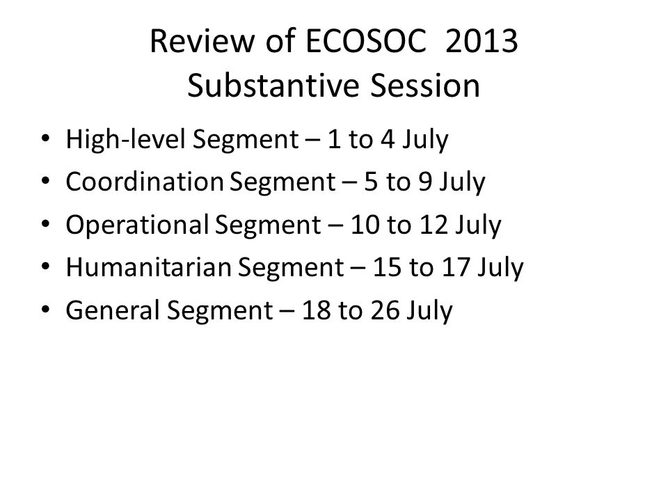 Review of ECOSOC 2013 Substantive Session High-level Segment – 1 to 4 July Coordination Segment – 5 to 9 July Operational Segment – 10 to 12 July Humanitarian Segment – 15 to 17 July General Segment – 18 to 26 July