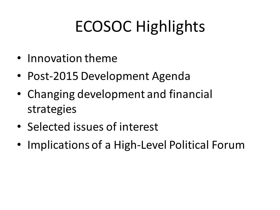 ECOSOC Highlights Innovation theme Post-2015 Development Agenda Changing development and financial strategies Selected issues of interest Implications of a High-Level Political Forum