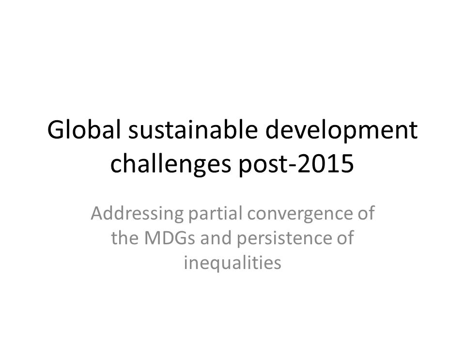Global sustainable development challenges post-2015 Addressing partial convergence of the MDGs and persistence of inequalities