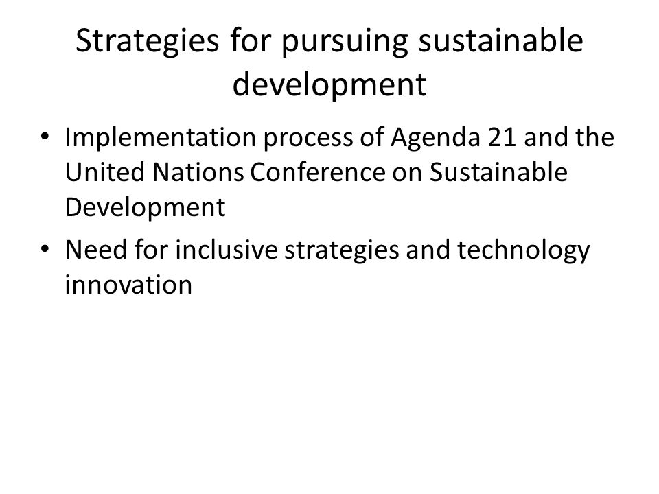 Strategies for pursuing sustainable development Implementation process of Agenda 21 and the United Nations Conference on Sustainable Development Need for inclusive strategies and technology innovation
