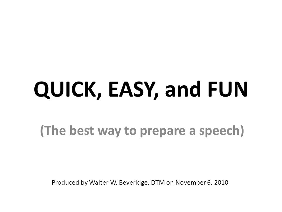 QUICK, EASY, and FUN (The best way to prepare a speech) Produced by Walter W.
