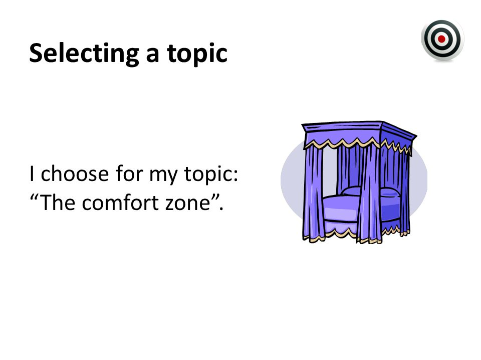 Selecting a topic I choose for my topic: The comfort zone .