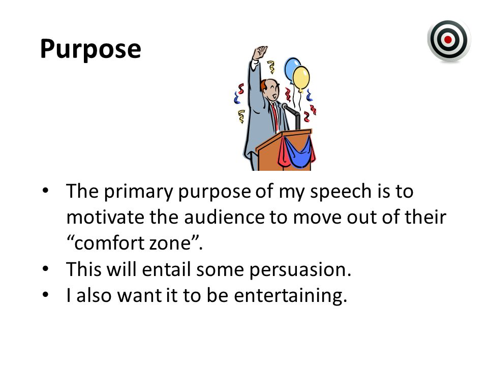 Purpose The primary purpose of my speech is to motivate the audience to move out of their comfort zone .