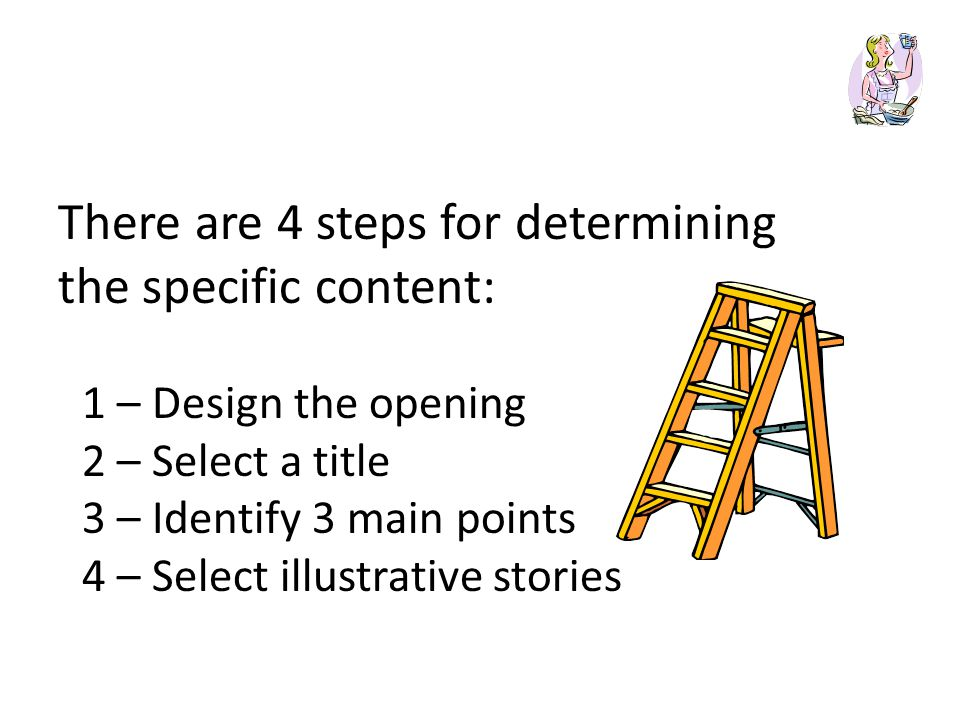 There are 4 steps for determining the specific content: 1 – Design the opening 2 – Select a title 3 – Identify 3 main points 4 – Select illustrative stories