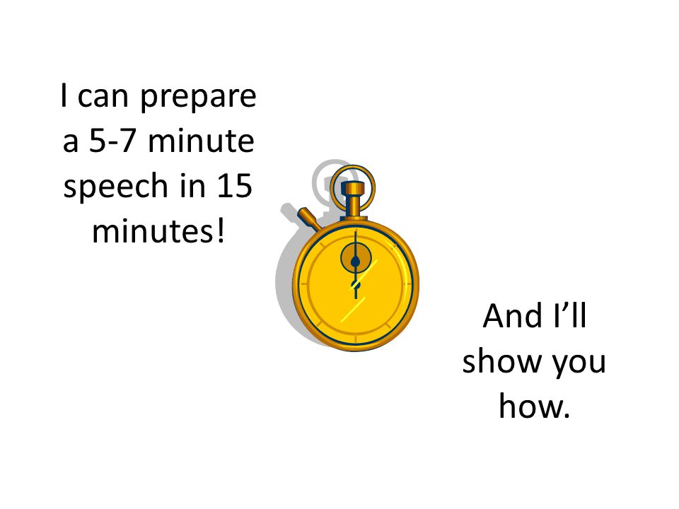 I can prepare a 5-7 minute speech in 15 minutes! And I'll show you how.