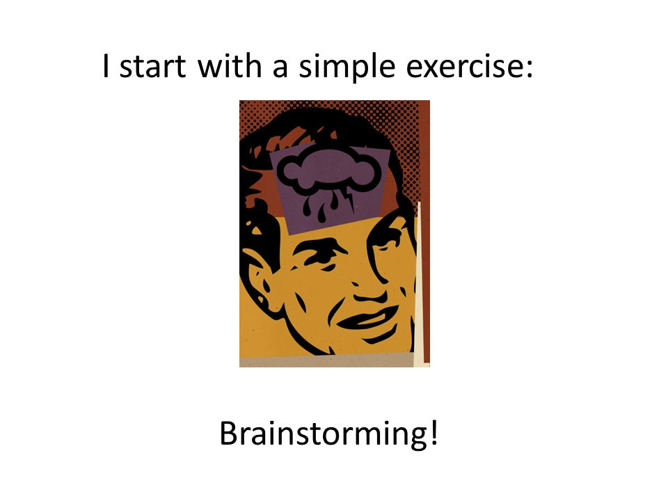 I start with a simple exercise: Brainstorming!