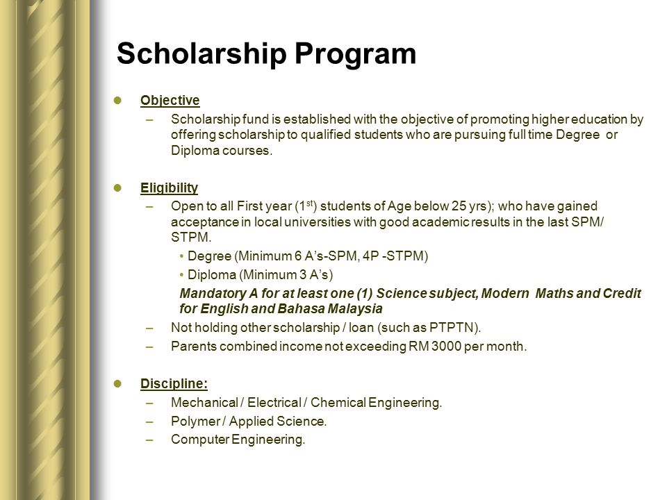 Scholarship Program Objective –Scholarship fund is established with the objective of promoting higher education by offering scholarship to qualified students who are pursuing full time Degree or Diploma courses.