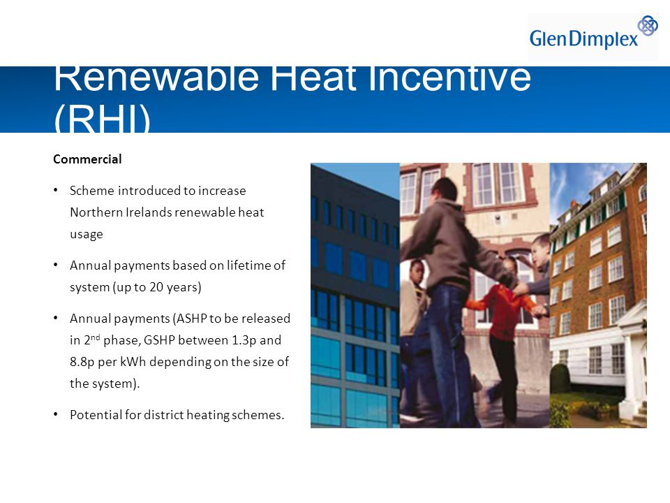 Commercial Scheme introduced to increase Northern Irelands renewable heat usage Annual payments based on lifetime of system (up to 20 years) Annual payments (ASHP to be released in 2 nd phase, GSHP between 1.3p and 8.8p per kWh depending on the size of the system).