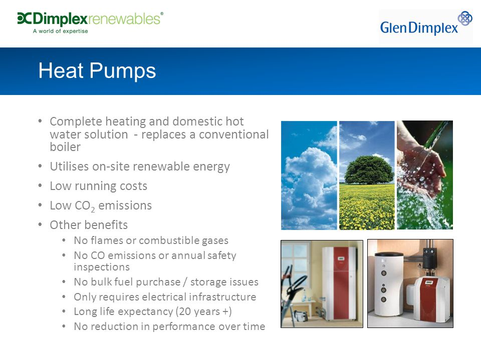 Complete heating and domestic hot water solution - replaces a conventional boiler Utilises on-site renewable energy Low running costs Low CO 2 emissions Other benefits No flames or combustible gases No CO emissions or annual safety inspections No bulk fuel purchase / storage issues Only requires electrical infrastructure Long life expectancy (20 years +) No reduction in performance over time Heat Pumps