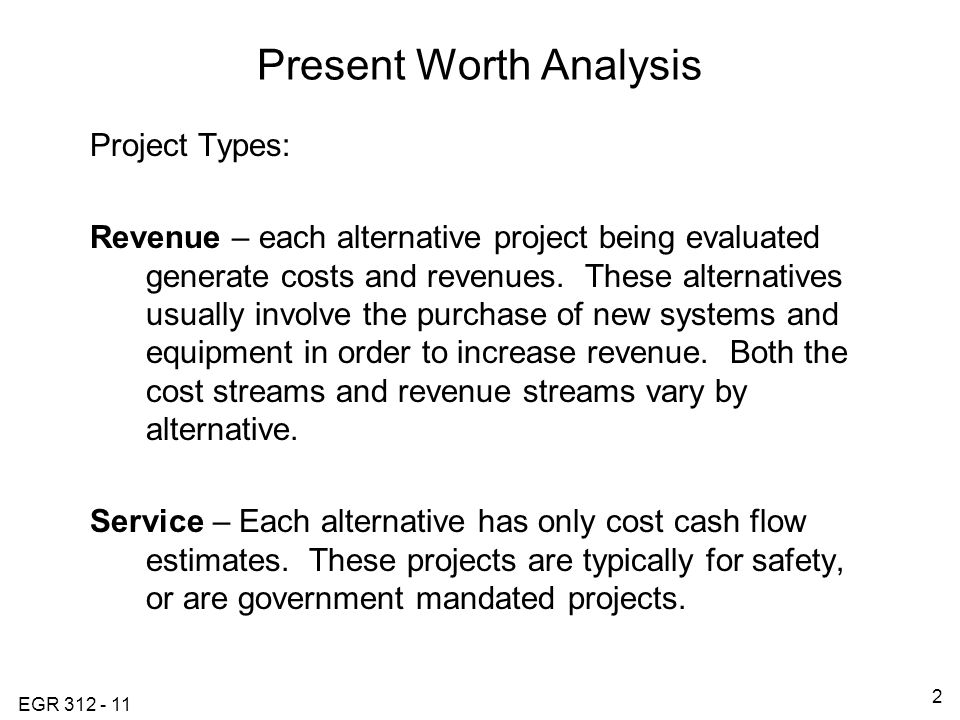 EGR Present Worth Analysis Project Types: Revenue – each alternative project being evaluated generate costs and revenues.