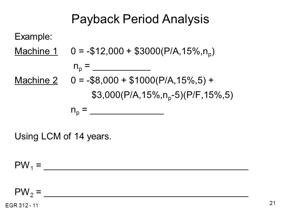 EGR Payback Period Analysis Example: Machine 10 = -$12,000 + $3000(P/A,15%,n p ) n p = ___________ Machine 20 = -$8,000 + $1000(P/A,15%,5) + $3,000(P/A,15%,n p -5)(P/F,15%,5) n p = ______________ Using LCM of 14 years.